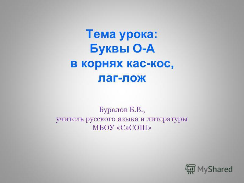 Тема урока: Буквы О-А в корнях кас-кос, лаг-лож Буралов Б.В., учитель русского языка и литературы МБОУ «СаСОШ»