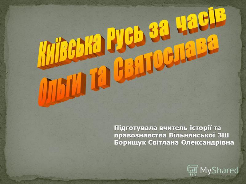 Підготувала вчитель історії та правознавства Вільнянської ЗШ Борищук Світлана Олександрівна