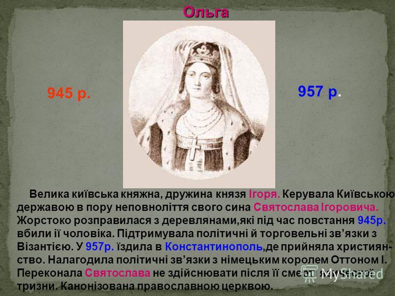 Ольга 945 р. 957 р. Велика київська княжна, дружина князя Ігоря. Керувала Київською державою в пору неповноліття свого сина Святослава Ігоровича. Жорстоко розправилася з деревлянами,які під час повстання 945р. вбили ії чоловіка. Підтримувала політичн