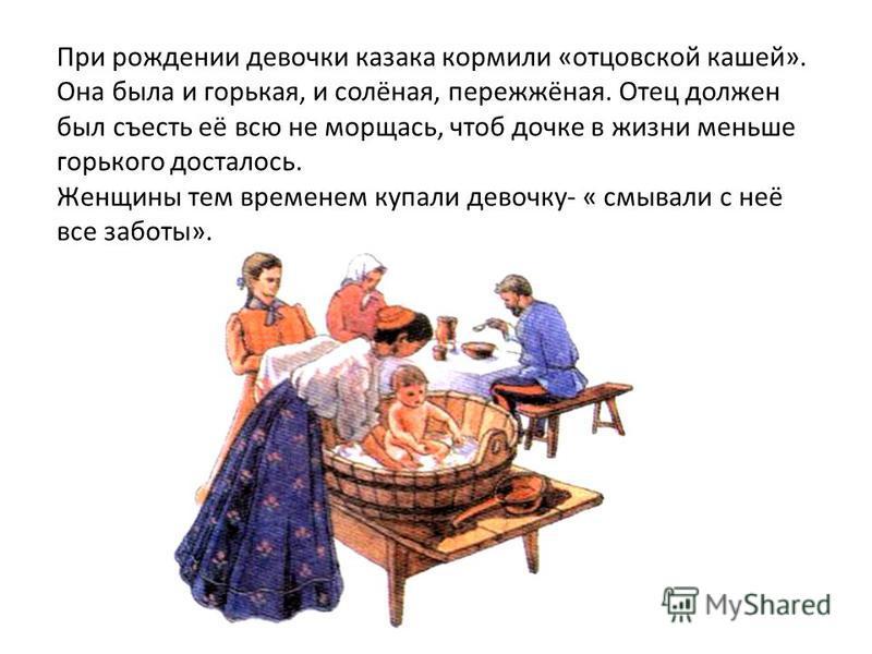 При рождении девочки казака кормили «отцовской кашей». Она была и горькая, и солёная, пережжёная. Отец должен был съесть её всю не морщась, чтоб дочке в жизни меньше горького досталось. Женщины тем временем купали девочку- « смывали с неё все заботы»