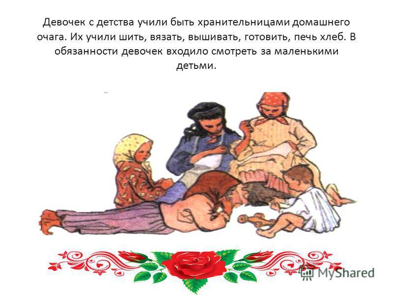 Девочек с детства учили быть хранительницами домашнего очага. Их учили шить, вязать, вышивать, готовить, печь хлеб. В обязанности девочек входило смотреть за маленькими детьми.
