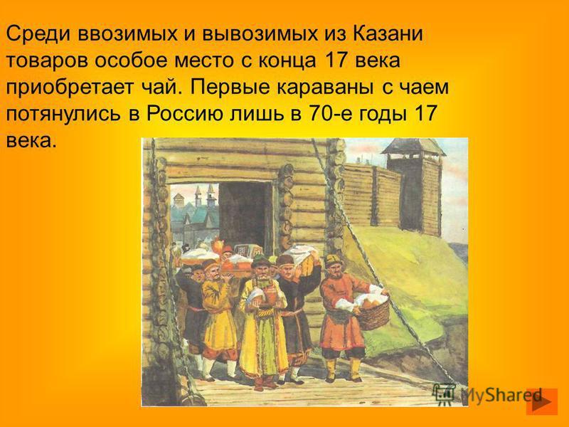 Среди ввозимых и вывозимых из Казани товаров особое место с конца 17 века приобретает чай. Первые караваны с чаем потянулись в Россию лишь в 70-е годы 17 века.