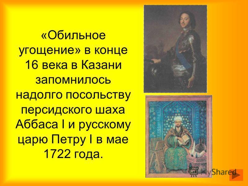«Обильное угощение» в конце 16 века в Казани запомнилось надолго посольству персидского шаха Аббаса I и русскому царю Петру I в мае 1722 года.
