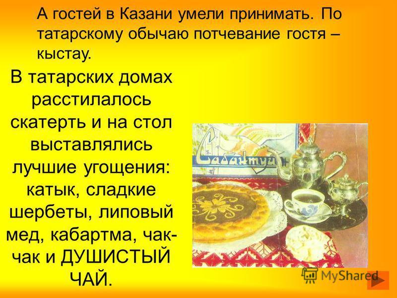 В татарских домах расстилалось скатерть и на стол выставлялись лучшие угощения: катык, сладкие шербеты, липовый мед, кабартма, чак- чак и ДУШИСТЫЙ ЧАЙ. А гостей в Казани умели принимать. По татарскому обычаю потчевание гостя – кыстау.