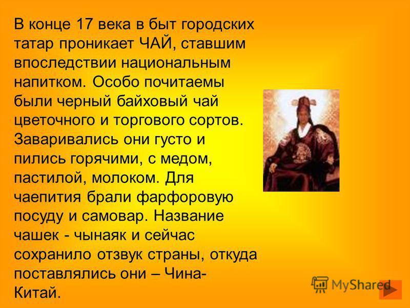 В конце 17 века в быт городских татар проникает ЧАЙ, ставшим впоследствии национальным напитком. Особо почитаемы были черный байховый чай цветочного и торгового сортов. Заваривались они густо и пились горячими, с медом, пастилой, молоком. Для чаепити