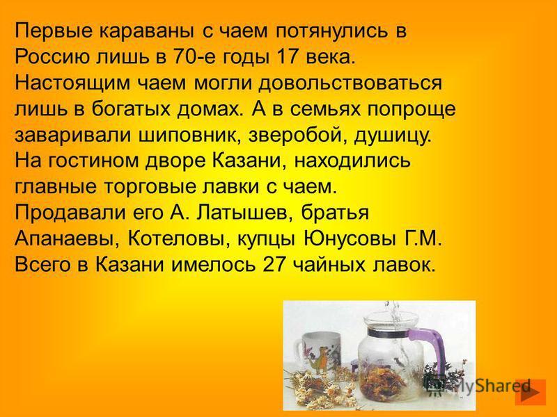 Первые караваны с чаем потянулись в Россию лишь в 70-е годы 17 века. Настоящим чаем могли довольствоваться лишь в богатых домах. А в семьях попроще заваривали шиповник, зверобой, душицу. На гостином дворе Казани, находились главные торговые лавки с ч