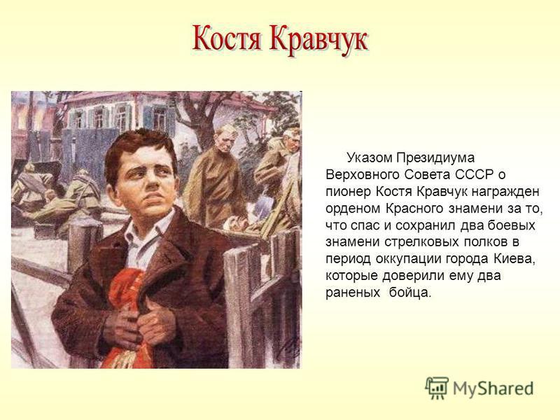 Указом Президиума Верховного Совета СССР о пионер Костя Кравчук награжден орденом Красного знамени за то, что спас и сохранил два боевых знамени стрелковых полков в период оккупации города Киева, которые доверили ему два раненых бойца.