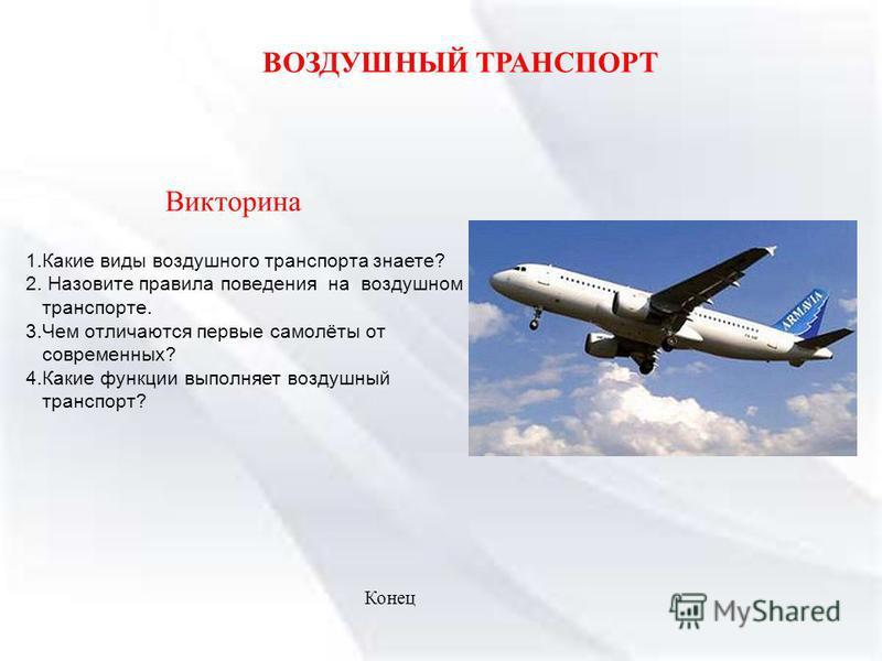 1. Какие виды воздушного транспорта знаете? 2. Назовите правила поведения на воздушном транспорте. 3. Чем отличаются первые самолёты от современных? 4. Какие функции выполняет воздушный транспорт? ВОЗДУШНЫЙ ТРАНСПОРТ Викторина Конец