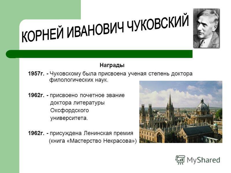 1957 г. - Чуковскому была присвоена ученая степень доктора филологических наук. 1962 г. - присвоено почетное звание доктора литературы Оксфордского университета. 1962 г. - присуждена Ленинская премия (книга «Мастерство Некрасова») Награды