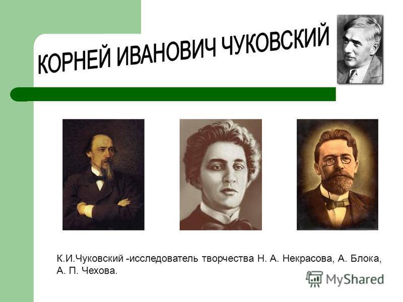 К.И.Чуковский -исследователь творчества Н. А. Некрасова, А. Блока, А. П. Чехова.