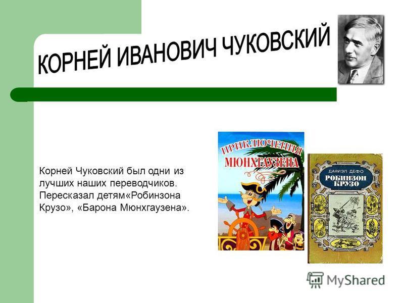Корней Чуковский был одни из лучших наших переводчиков. Пересказал детям«Робинзона Крузо», «Барона Мюнхгаузена».