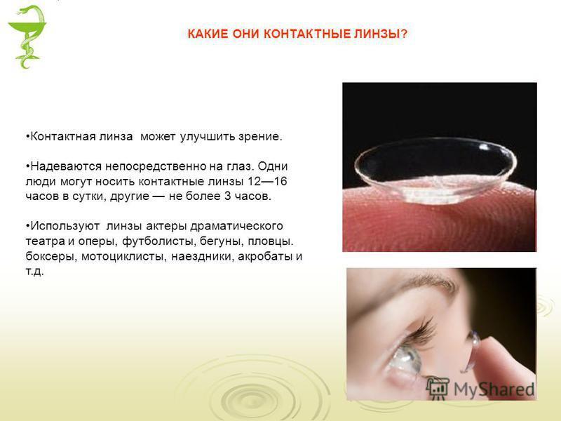 Контактная линза может улучшить зрение. Надеваются непосредственно на глаз. Одни люди могут носить контактные линзы 1216 часов в сутки, другие не более 3 часов. Используют линзы актеры драматического театра и оперы, футболисты, бегуны, пловцы. боксер