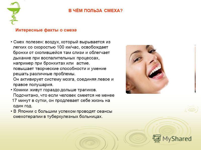 Смех полезен: воздух, который вырывается из легких со скоростью 100 км/час, освобождает бронхи от скопившейся там слизи и облегчает дыхание при воспалительных процессах, например при бронхитах или астме. повышает творческие способности и умение решат