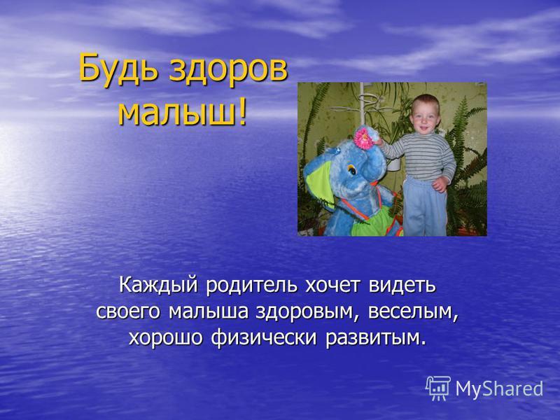 Будь здоров малыш! Каждый родитель хочет видеть своего малыша здоровым, веселым, хорошо физически развитым.