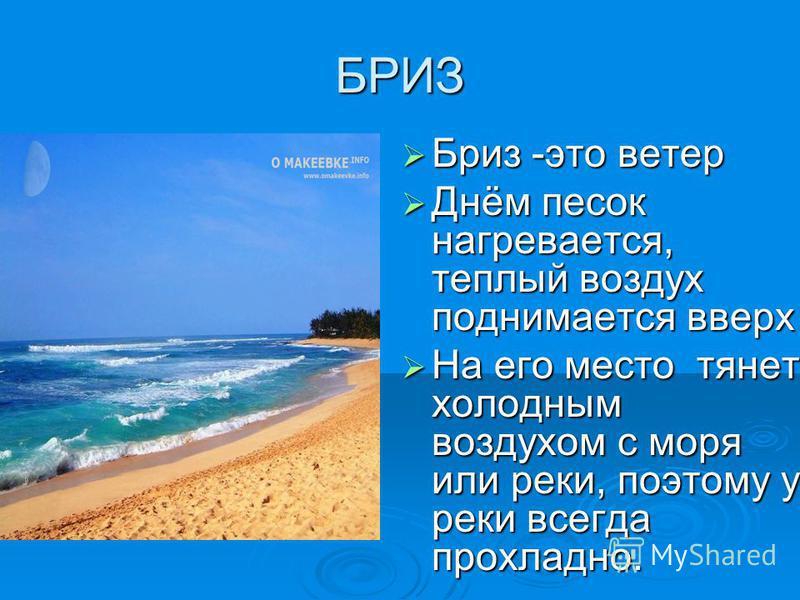 БРИЗ Бриз -это ветер Бриз -это ветер Днём песок нагревается, теплый воздух поднимается вверх Днём песок нагревается, теплый воздух поднимается вверх На его место тянет холодным воздухом с моря или реки, поэтому у реки всегда прохладно. На его место т