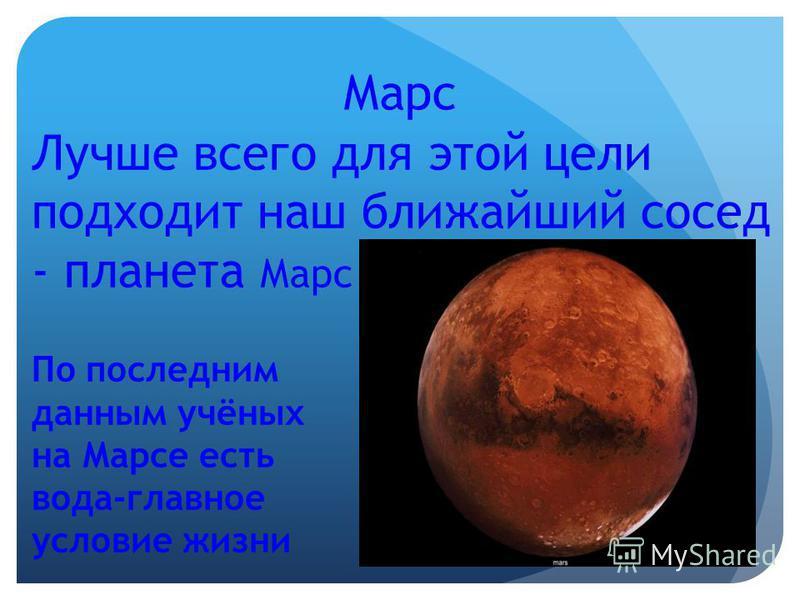 Марс Лучше всего для этой цели подходит наш ближайший сосед - планета Марс По последним данным учёных на Марсе есть вода-главное условие жизни