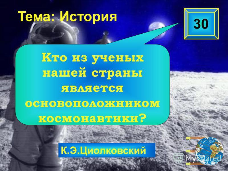 К.Э.Циолковский Тема: История 30 Кто из ученых нашей страны является основоположником космонавтики?