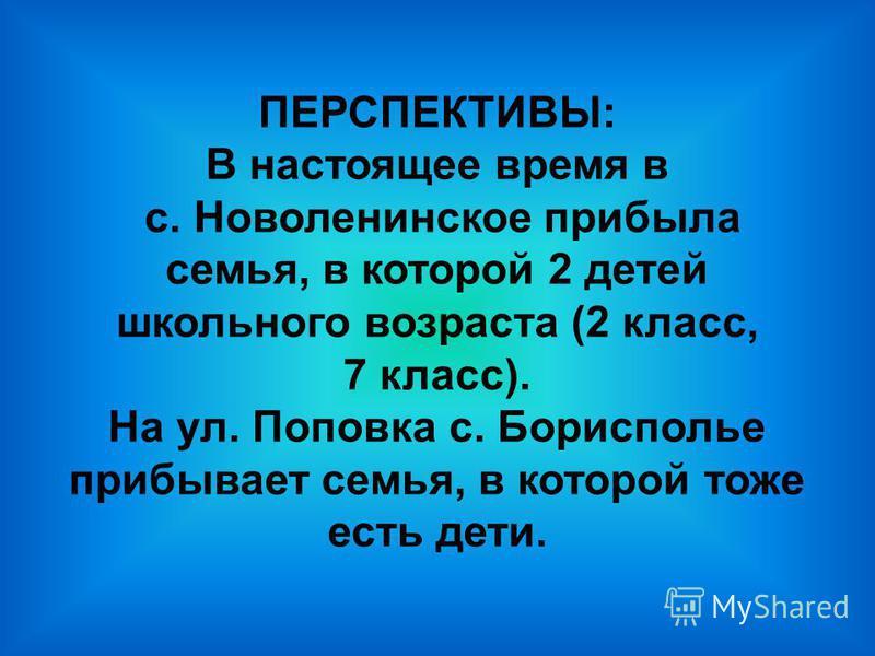 ПЕРСПЕКТИВЫ: В настоящее время в с. Новоленинское прибыла семья, в которой 2 детей школьного возраста (2 класс, 7 класс). На ул. Поповка с. Борисполье прибывает семья, в которой тоже есть дети.