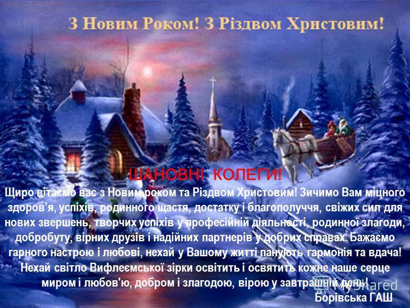 ШАНОВНІ КОЛЕГИ! Щиро вітаємо вас з Новим роком та Різдвом Христовим! Зичимо Вам міцного здоровя, успіхів, родинного щастя, достатку і благополуччя, свіжих сил для нових звершень, творчих успіхів у професійній діяльності, родинної злагоди, добробуту,
