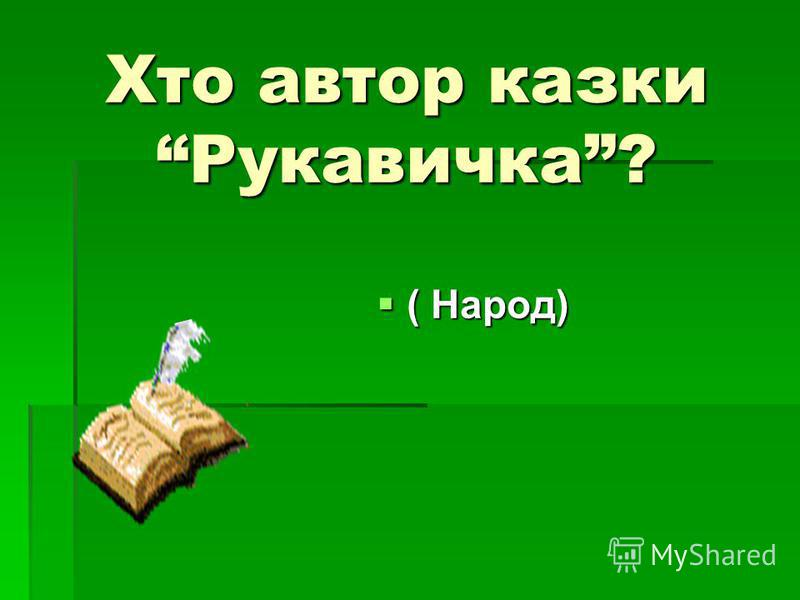 Хто автор казки Рукавичка? ( Народ) ( Народ)