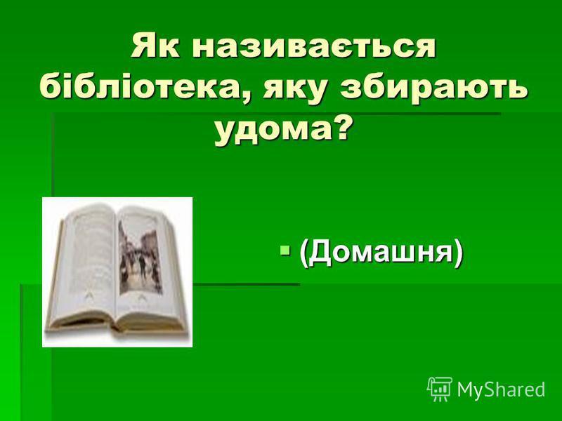 Як називається бібліотека, яку збирають удома? (Домашня) (Домашня)