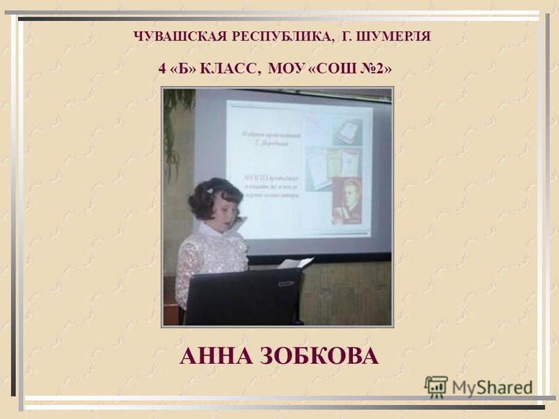 АННА ЗОБКОВА ЧУВАШСКАЯ РЕСПУБЛИКА, Г. ШУМЕРЛЯ 4 «Б» КЛАСС, МОУ «СОШ 2»