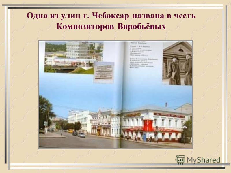 Одна из улиц г. Чебоксар названа в честь Композиторов Воробьёвых