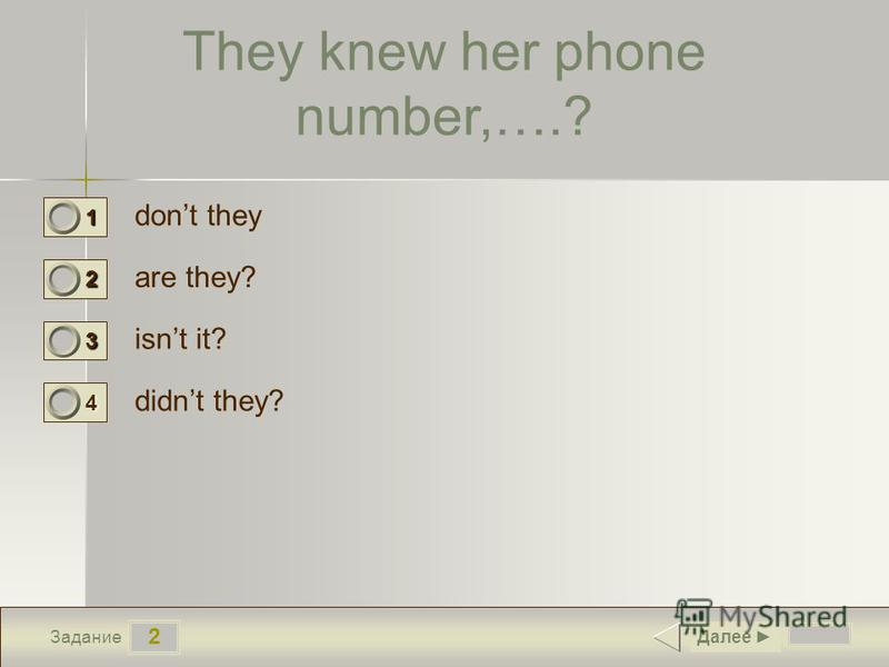 2 Задание They knew her phone number,….? dont they are they? isnt it? didnt they? Далее 1 0 2 0 3 0 4 1