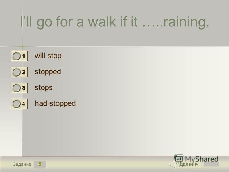 5 Задание Ill go for a walk if it …..raining. will stop stopped stops had stopped Далее 1 0 2 0 3 1 4 0