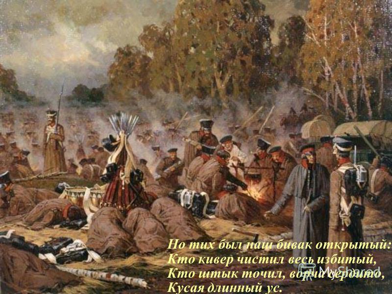 Но тих был наш бивак открытый: Кто кивер чистил весь избитый, Кто штык точил, ворча сердито, Кусая длинный ус.