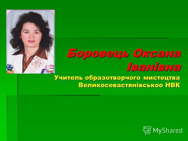 Боровець Оксана Іванівна Учитель образотворчого мистецтва Великосевастянівськоо НВК