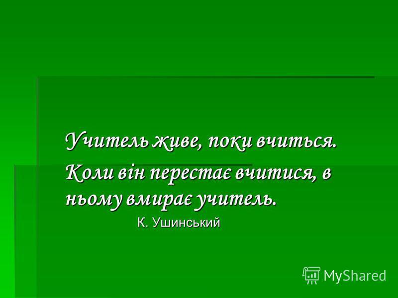 Учитель живе, поки вчиться. Коли він перестає вчитися, в ньому вмирає учитель. К. Ушинський К. Ушинський
