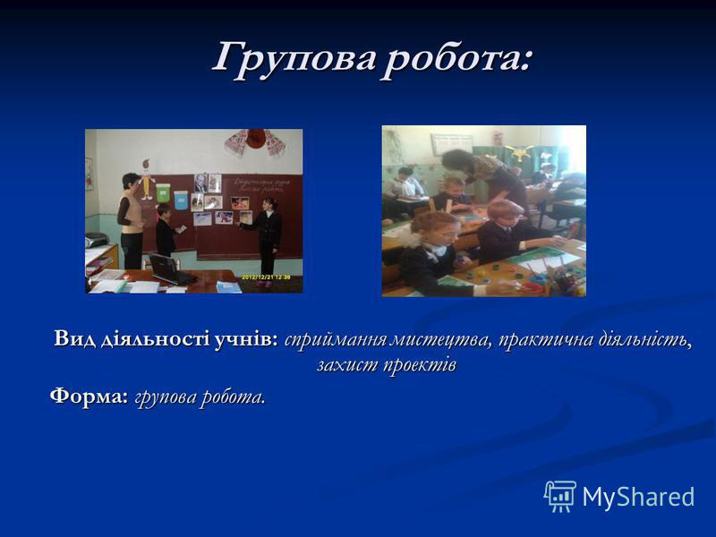 Групова робота: Вид діяльності учнів: сприймання мистецтва, практична діяльність, захист проектів Форма: групова робота.