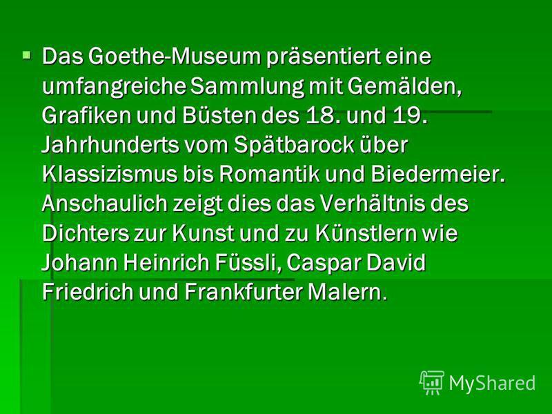 Das Goethe-Museum präsentiert eine umfangreiche Sammlung mit Gemälden, Grafiken und Büsten des 18. und 19. Jahrhunderts vom Spätbarock über Klassizismus bis Romantik und Biedermeier. Anschaulich zeigt dies das Verhältnis des Dichters zur Kunst und zu