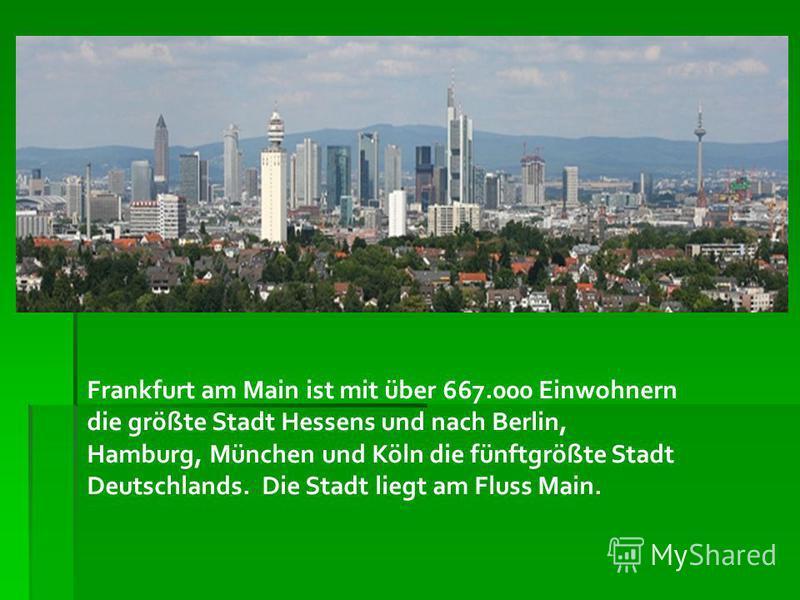 Frankfurt am Main ist mit über 667.000 Einwohnern die größte Stadt Hessens und nach Berlin, Hamburg, München und Köln die fünftgrößte Stadt Deutschlands. Die Stadt liegt am Fluss Main.