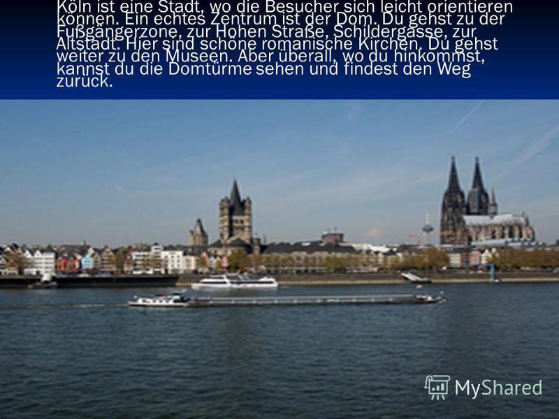 Köln ist eine Stadt, wo die Besucher sich leicht orientieren können. Ein echtes Zentrum ist der Dom. Du gehst zu der Fußgängerzone, zur Hohen Straße, Schildergasse, zur Altstadt. Hier sind schöne romanische Kirchen. Du gehst weiter zu den Museen. Abe