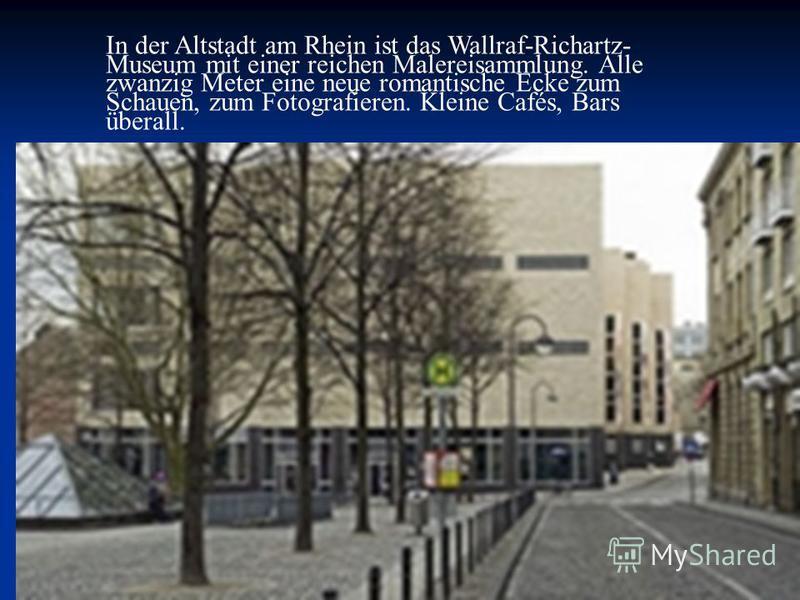 In der Altstadt am Rhein ist das Wallraf-Richartz- Museum mit einer reichen Malereisammlung. Alle zwanzig Meter eine neue romantische Ecke zum Schauen, zum Fotografieren. Kleine Cafés, Bars überall.