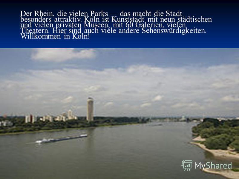 Der Rhein, die vielen Parks das macht die Stadt besonders attraktiv. Köln ist Kunststadt mit neun städtischen und vielen privaten Museen, mit 60 Galerien, vielen Theatern. Hier sind auch viele andere Sehenswürdigkeiten. Willkommen in Köln!