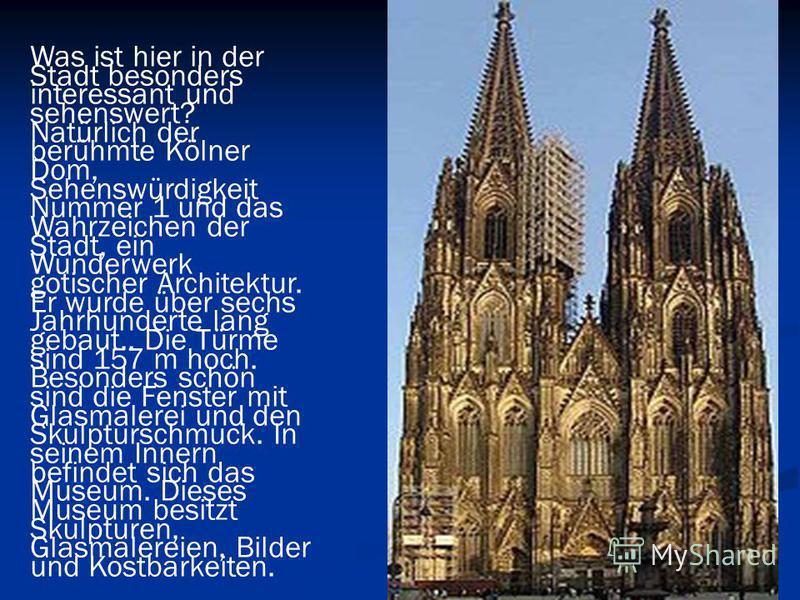 Was ist hier in der Stadt besonders interessant und sehenswert? Natürlich der berühmte Kölner Dom, Sehenswürdigkeit Nummer 1 und das Wahrzeichen der Stadt, ein Wunderwerk gotischer Architektur. Er wurde über sechs Jahrhunderte lang gebaut.. Die Türme
