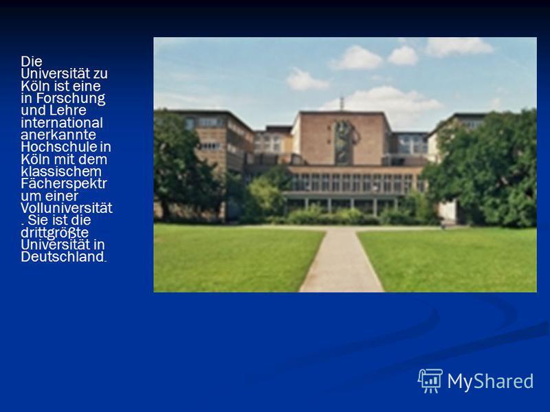 Die Universität zu Köln ist eine in Forschung und Lehre international anerkannte Hochschule in Köln mit dem klassischem Fächerspektr um einer Volluniversität. Sie ist die drittgrößte Universität in Deutschland.