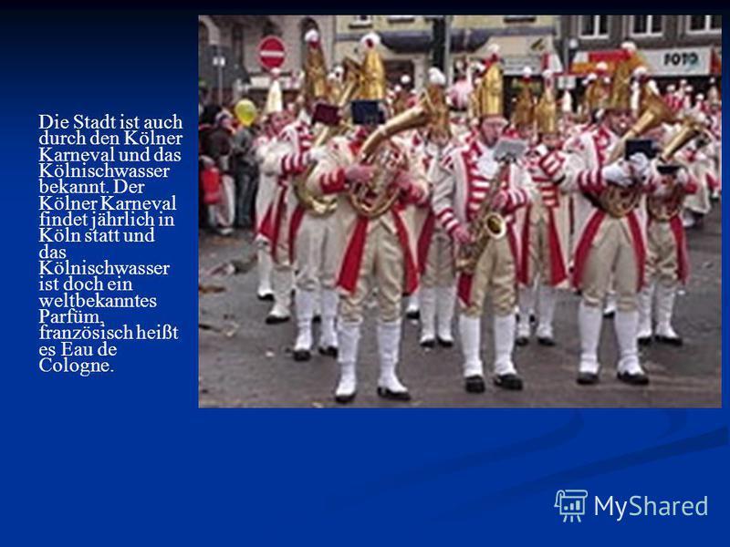Die Stadt ist auch durch den Kölner Karneval und das Kölnischwasser bekannt. Der Kölner Karneval findet jährlich in Köln statt und das Kölnischwasser ist doch ein weltbekanntes Parfüm, französisch heißt es Eau de Cologne.