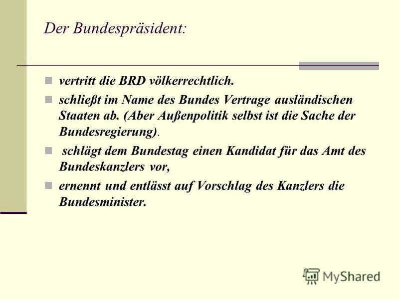 Der Bundespräsident: vertritt die BRD völkerrechtlich. schließt im Name des Bundes Vertrage ausländischen Staaten ab. (Aber Außenpolitik selbst ist die Sache der Bundesregierung). schlägt dem Bundestag einen Kandidat für das Amt des Bundeskanzlers vo