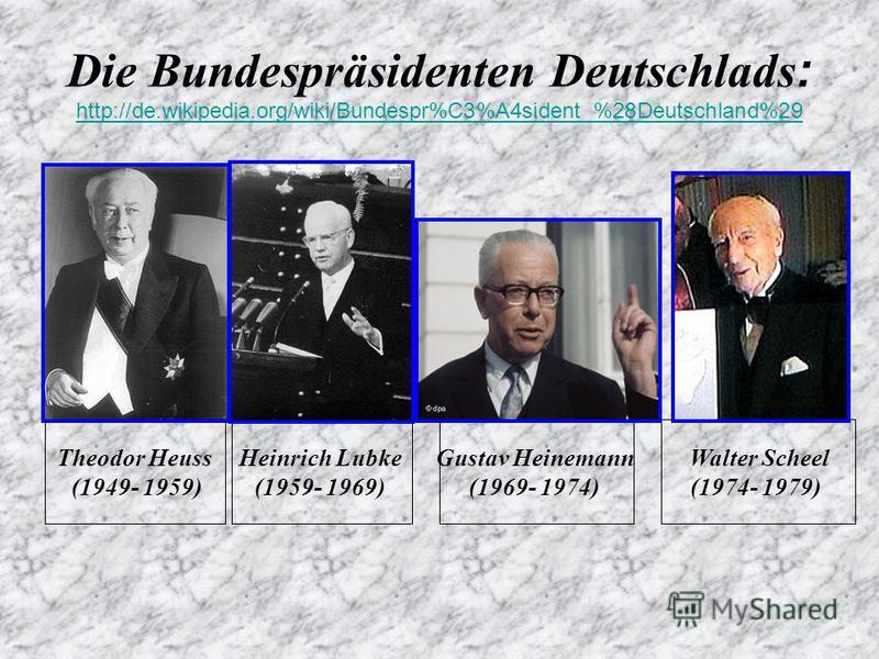 Die Bundespräsidenten Deutschlads : http://de.wikipedia.org/wiki/Bundespr%C3%A4sident_%28Deutschland%29 http://de.wikipedia.org/wiki/Bundespr%C3%A4sident_%28Deutschland%29 Theodor Heuss (1949- 1959) Heinrich Lubke (1959- 1969) Gustav Heinemann (1969-