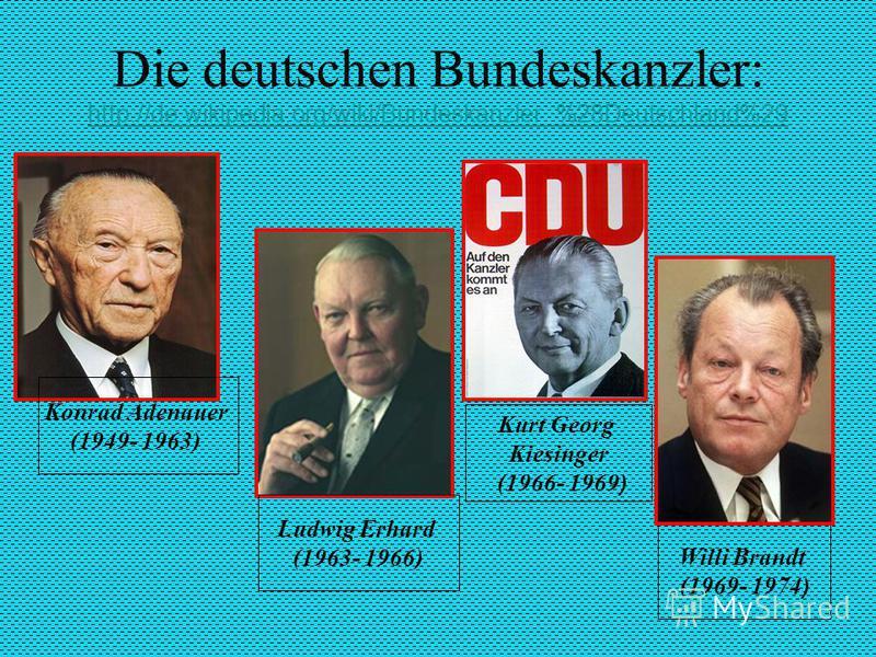 Die deutschen Bundeskanzler: http://de.wikipedia.org/wiki/Bundeskanzler_%28Deutschland%29 http://de.wikipedia.org/wiki/Bundeskanzler_%28Deutschland%29 Konrad Adenauer (1949- 1963) Willi Brandt (1969- 1974 ) Kurt Georg Kiesinger (1966- 1969 ) Ludwig E
