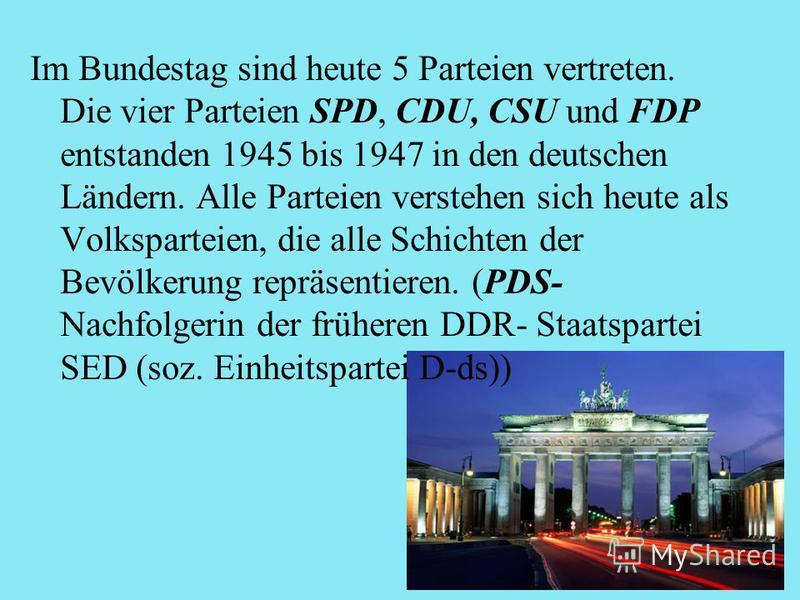 Im Bundestag sind heute 5 Parteien vertreten. Die vier Parteien SPD, CDU, CSU und FDP entstanden 1945 bis 1947 in den deutschen Ländern. Alle Parteien verstehen sich heute als Volksparteien, die alle Schichten der Bevölkerung repräsentieren. (PDS- Na