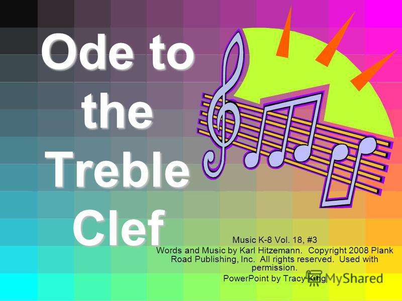 Ode to the Treble Clef Music K-8 Vol. 18, #3 Words and Music by Karl Hitzemann. Copyright 2008 Plank Road Publishing, Inc. All rights reserved. Used with permission. PowerPoint by Tracy King