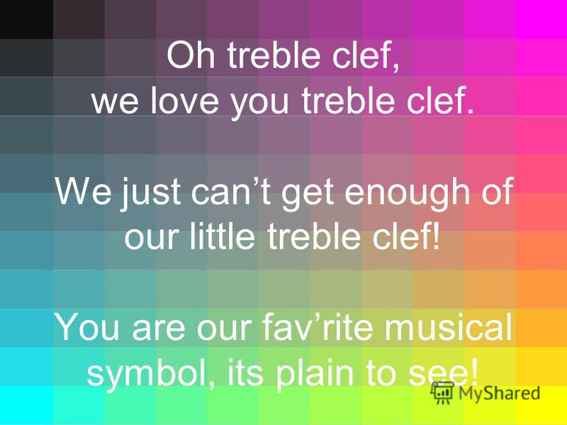 Oh treble clef, we love you treble clef. We just cant get enough of our little treble clef! You are our favrite musical symbol, its plain to see!
