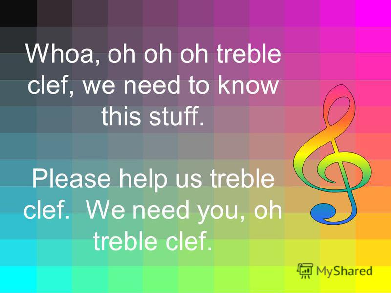 Whoa, oh oh oh treble clef, we need to know this stuff. Please help us treble clef. We need you, oh treble clef.