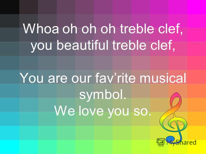 Whoa oh oh oh treble clef, you beautiful treble clef, You are our favrite musical symbol. We love you so.