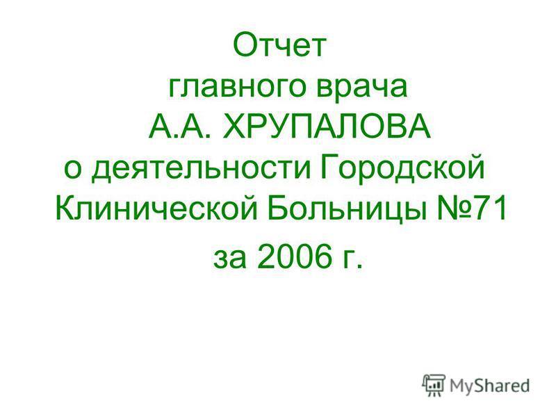 Отчет главного врача А.А. ХРУПАЛОВА о деятельности Городской Клинической Больницы 71 за 2006 г.